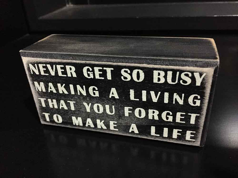 Never get so busy that you forget to make a life.